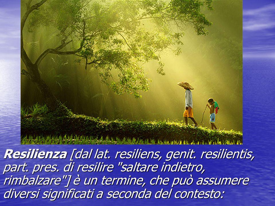 Resilienza [dal lat. resiliens, genit. resilientis, part. pres
